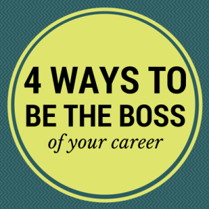 4 Ways to be the Boss of Your Career